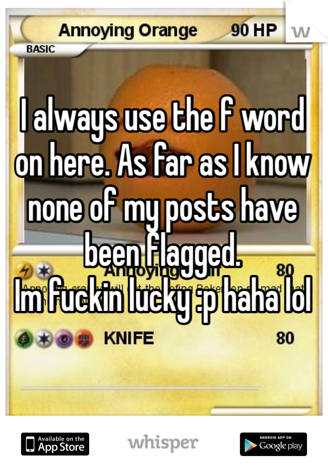 I always use the f word on here. As far as I know none of my posts have been flagged.  Im fuckin lucky :p haha lol