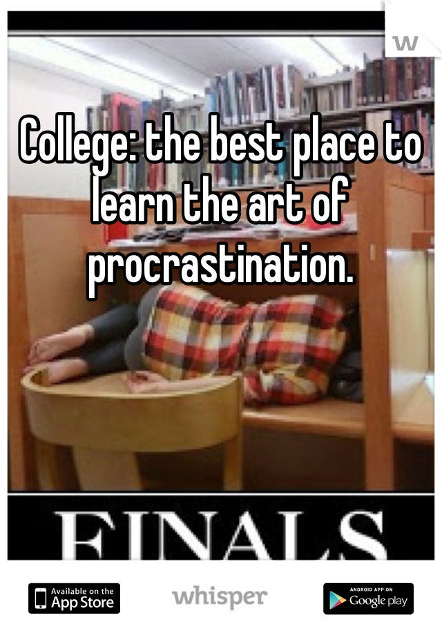 College: the best place to learn the art of procrastination.