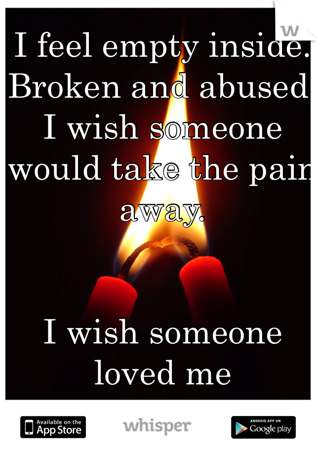 I feel empty inside. Broken and abused. I wish someone would take the pain away.    I wish someone loved me