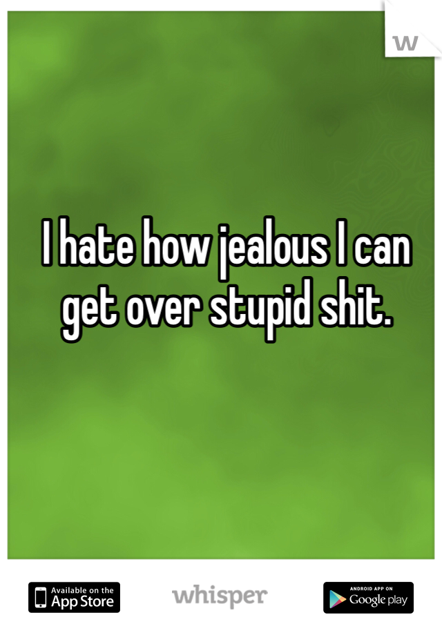 I hate how jealous I can get over stupid shit.