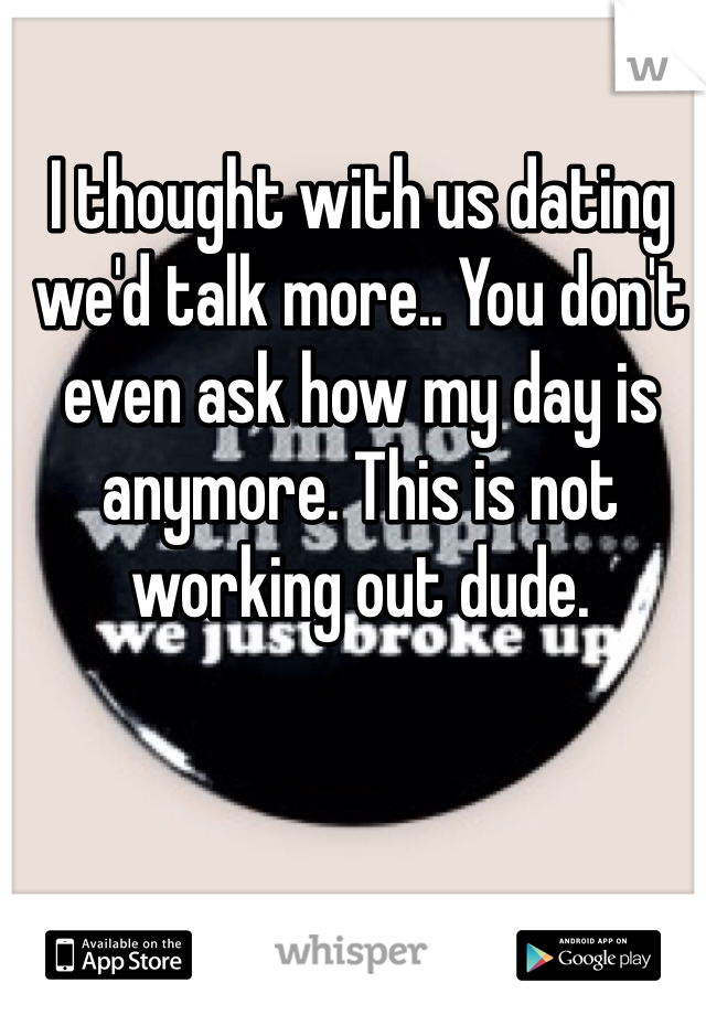 I thought with us dating we'd talk more.. You don't even ask how my day is anymore. This is not working out dude.