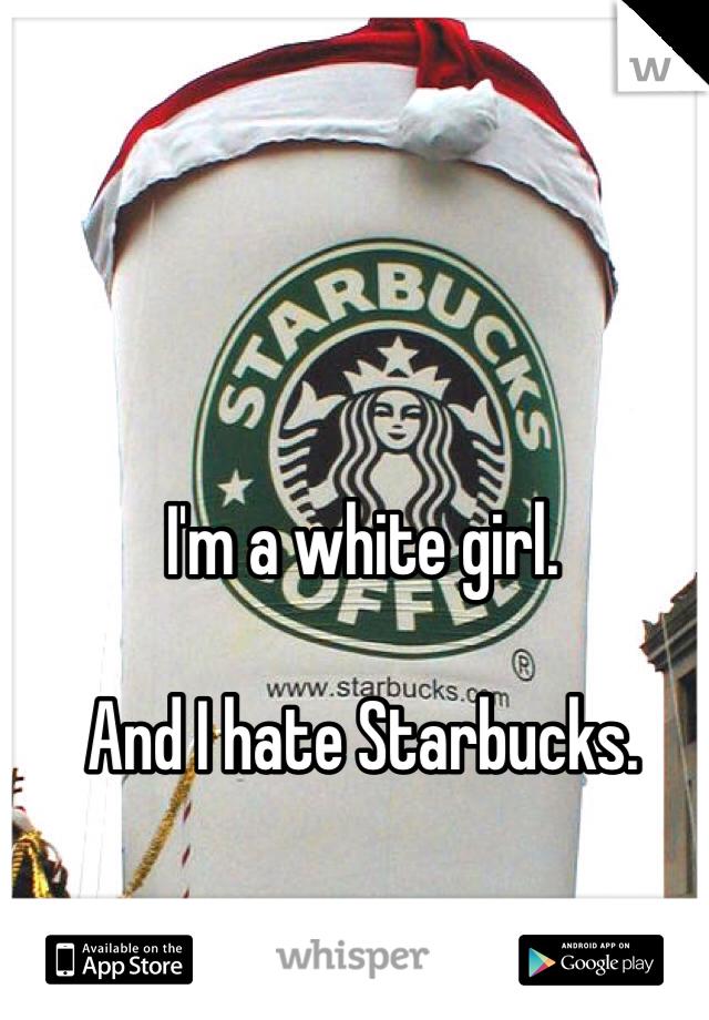 I'm a white girl.  And I hate Starbucks.