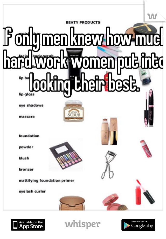 If only men knew how much hard work women put into looking their best.