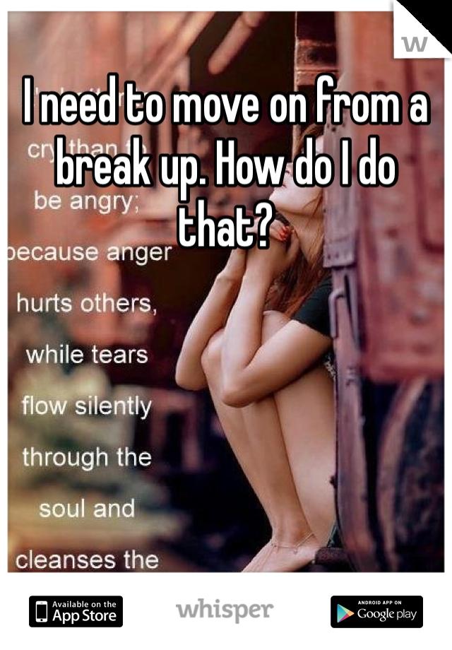 I need to move on from a break up. How do I do that?