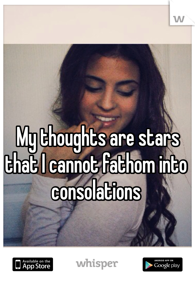 My thoughts are stars that I cannot fathom into consolations