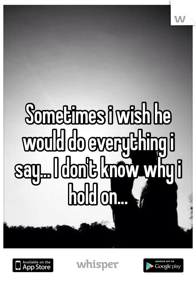 Sometimes i wish he would do everything i say... I don't know why i hold on...