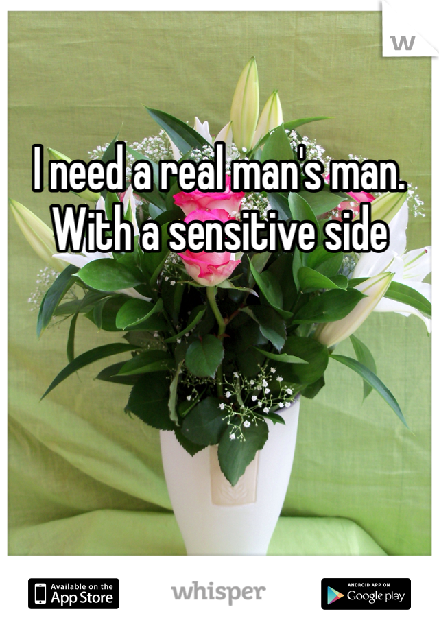 I need a real man's man. With a sensitive side