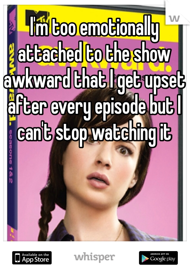 I'm too emotionally attached to the show awkward that I get upset after every episode but I can't stop watching it
