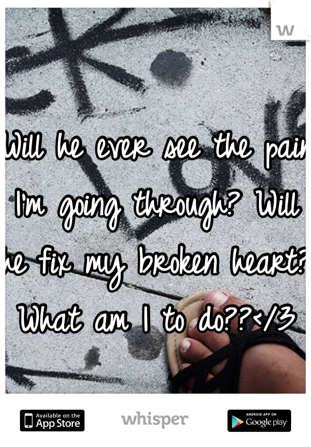 Will he ever see the pain I'm going through? Will he fix my broken heart? What am I to do??</3