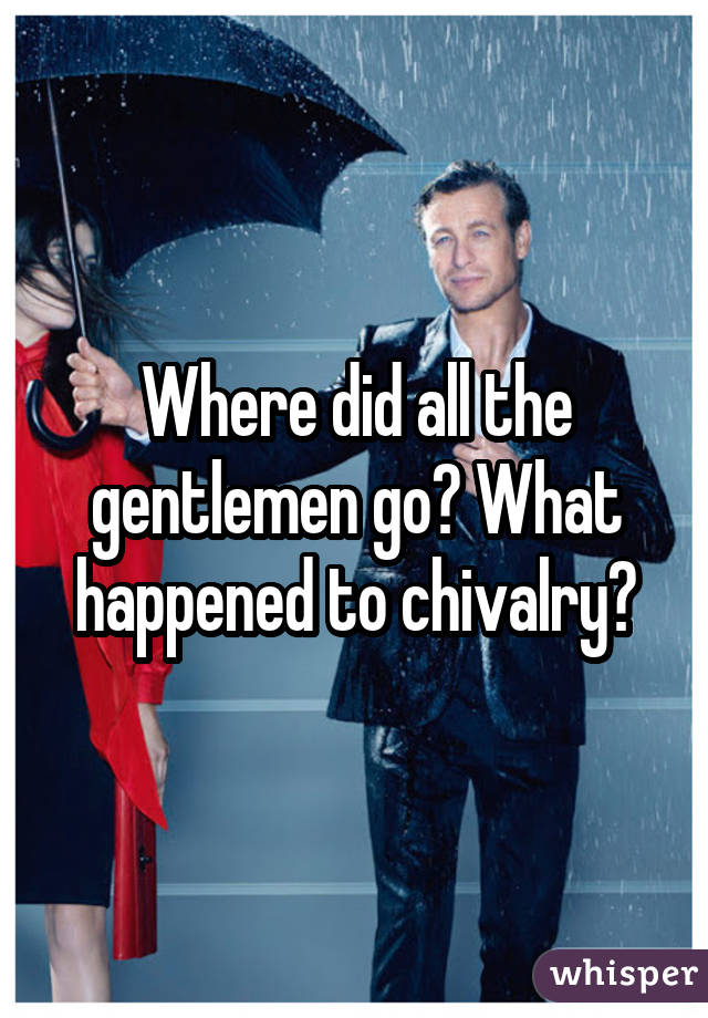 Where did all the gentlemen go? What happened to chivalry?