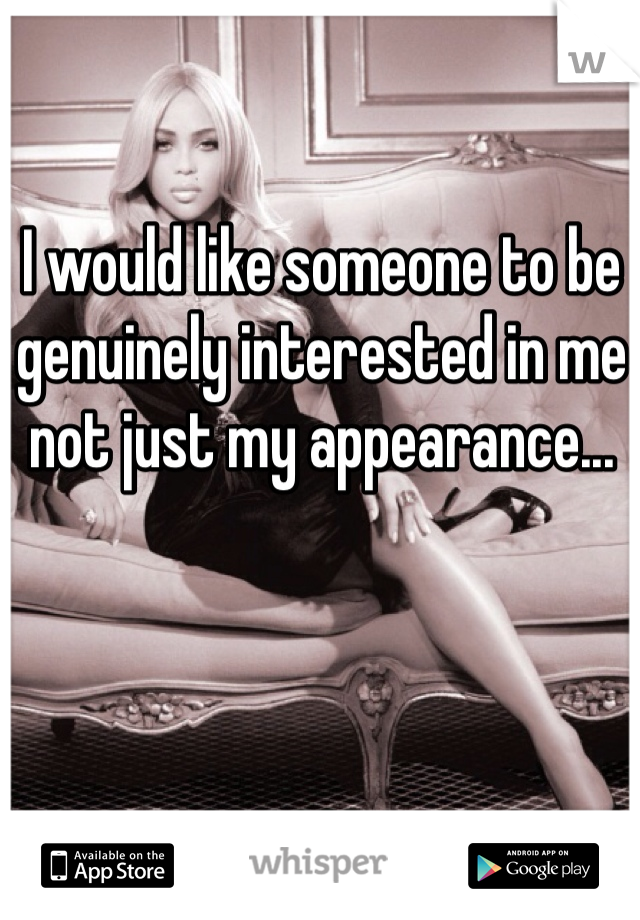 I would like someone to be genuinely interested in me not just my appearance...