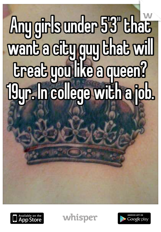 """Any girls under 5'3"""" that want a city guy that will treat you like a queen? 19yr. In college with a job."""