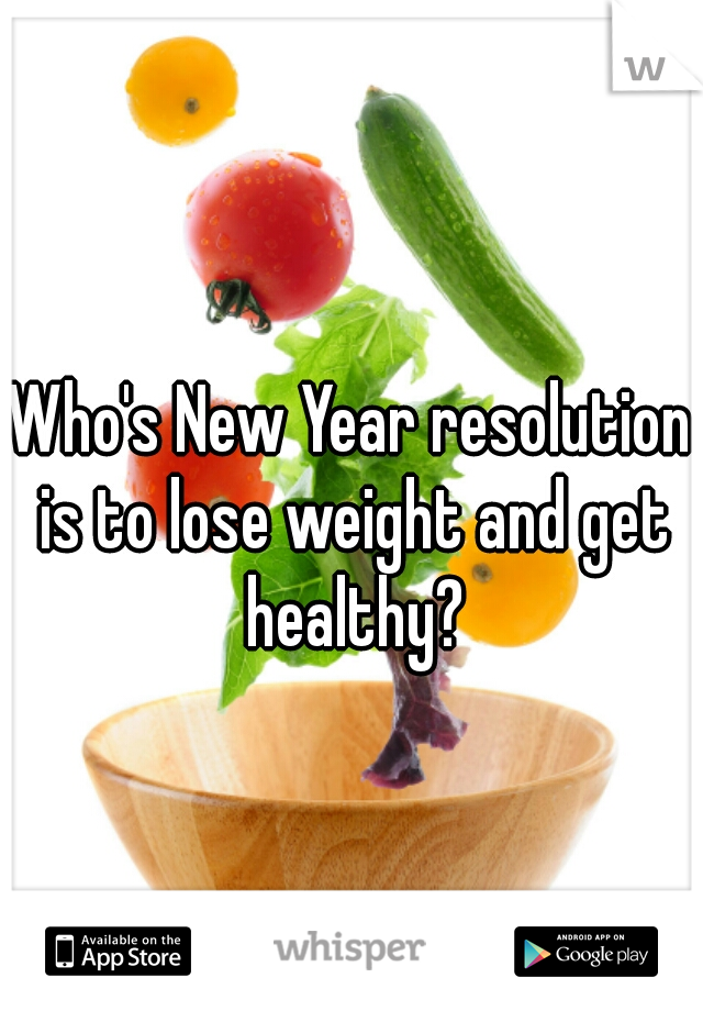 Who's New Year resolution is to lose weight and get healthy?