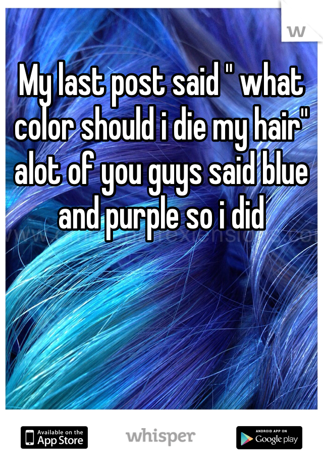 "My last post said "" what color should i die my hair"" alot of you guys said blue and purple so i did"
