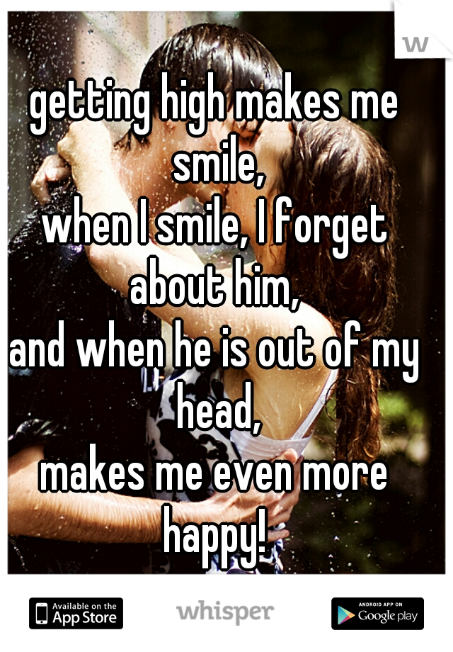 getting high makes me smile, when I smile, I forget about him,  and when he is out of my head, makes me even more happy!