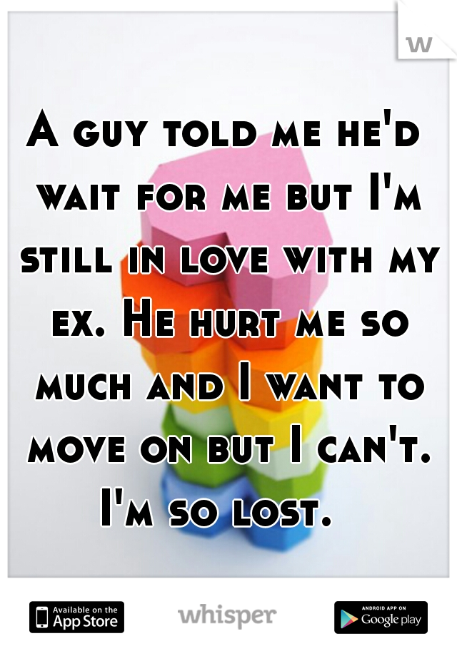 A guy told me he'd wait for me but I'm still in love with my ex. He hurt me so much and I want to move on but I can't. I'm so lost.