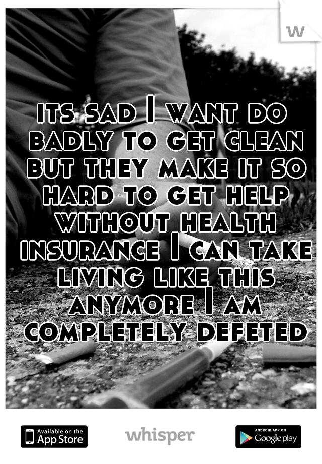 its sad I want do badly to get clean but they make it so hard to get help without health insurance I can take living like this anymore I am completely defeted