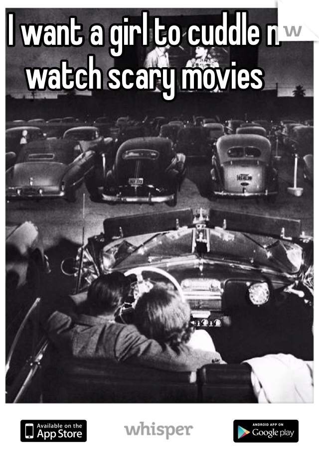 I want a girl to cuddle n watch scary movies         No homo *