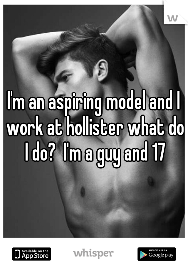 I'm an aspiring model and I work at hollister what do I do?  I'm a guy and 17