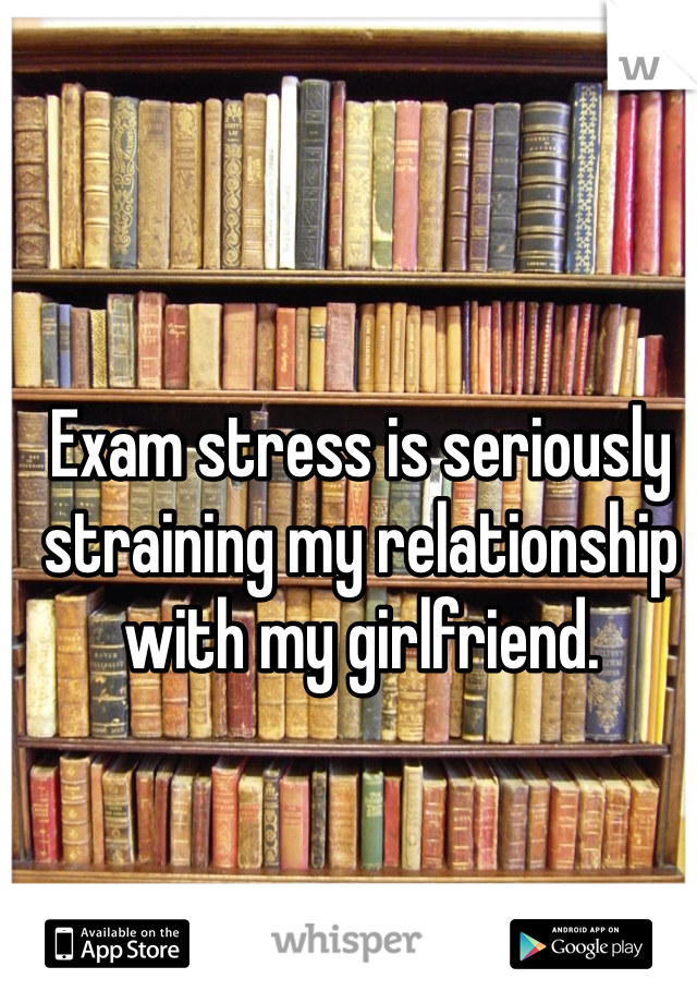 Exam stress is seriously straining my relationship with my girlfriend.