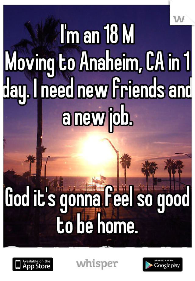 I'm an 18 M Moving to Anaheim, CA in 1 day. I need new friends and a new job.   God it's gonna feel so good to be home.