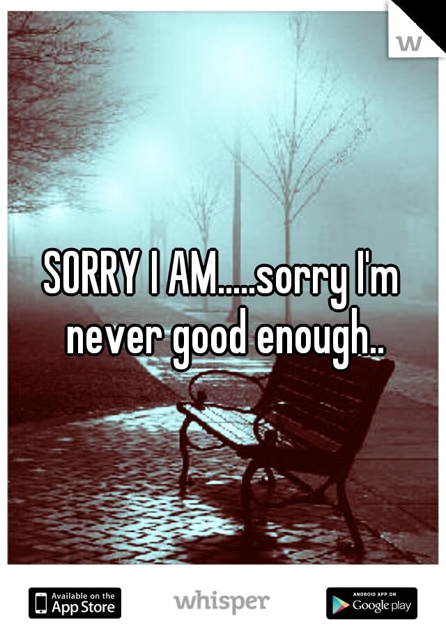 SORRY I AM.....sorry I'm never good enough..