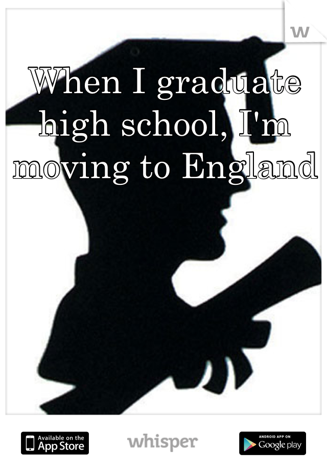 When I graduate high school, I'm moving to England