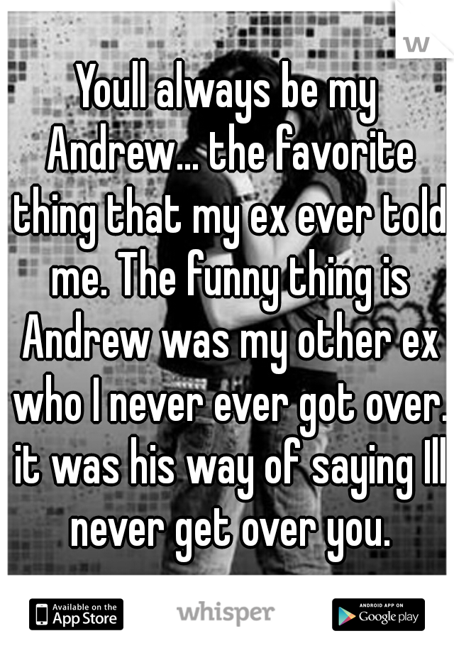 Youll always be my Andrew... the favorite thing that my ex ever told me. The funny thing is Andrew was my other ex who I never ever got over. it was his way of saying Ill never get over you.