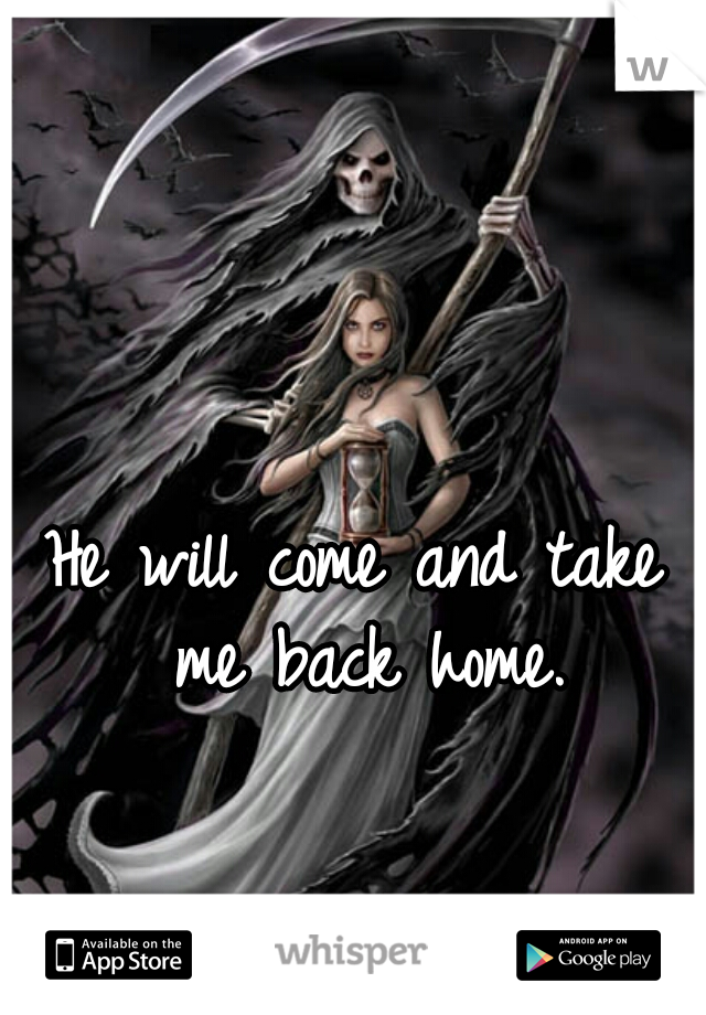 He will come and take me back home.