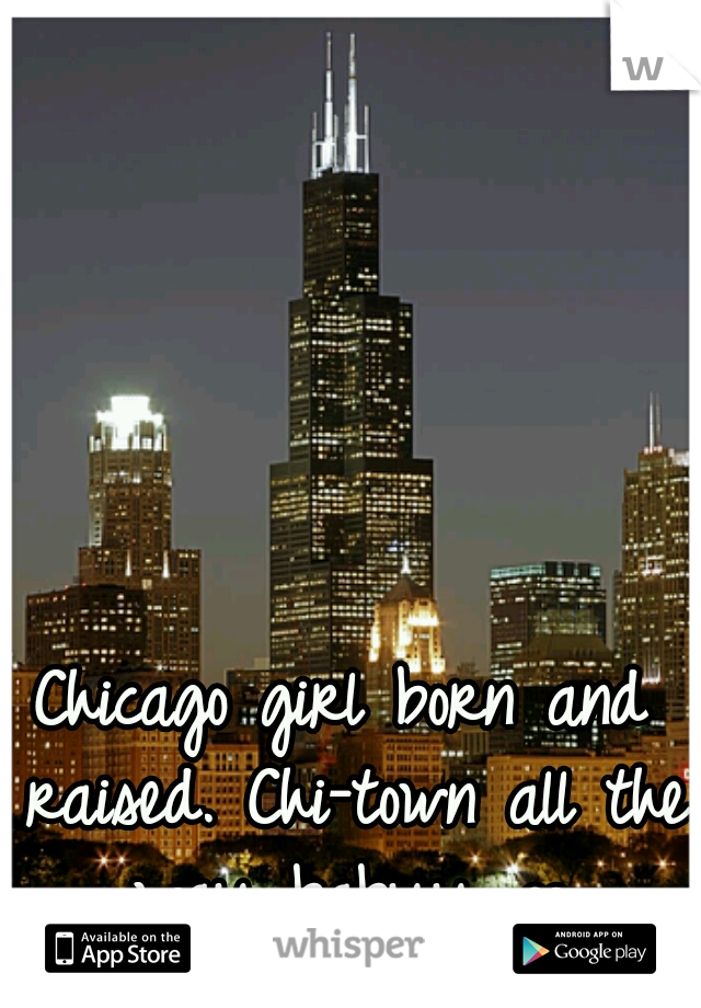 Chicago girl born and raised. Chi-town all the way babyy ∞