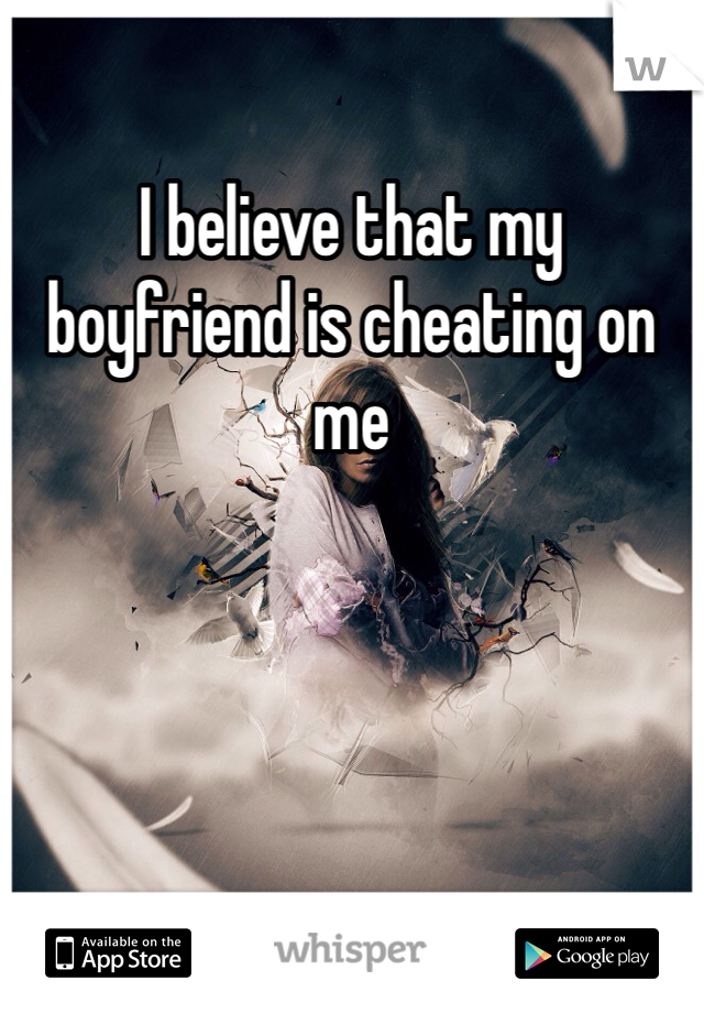 I believe that my boyfriend is cheating on me