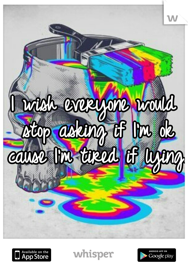 I wish everyone would stop asking if I'm ok cause I'm tired if lying.