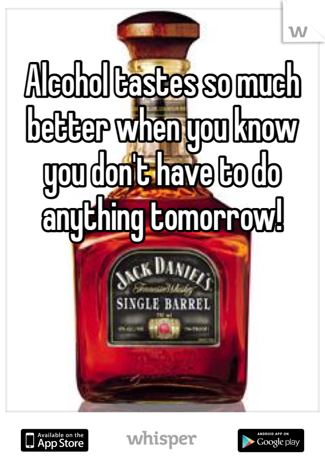 Alcohol tastes so much better when you know you don't have to do anything tomorrow!