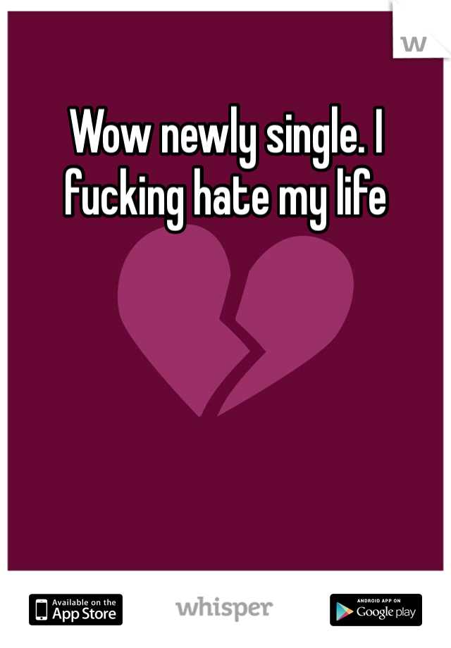Wow newly single. I fucking hate my life