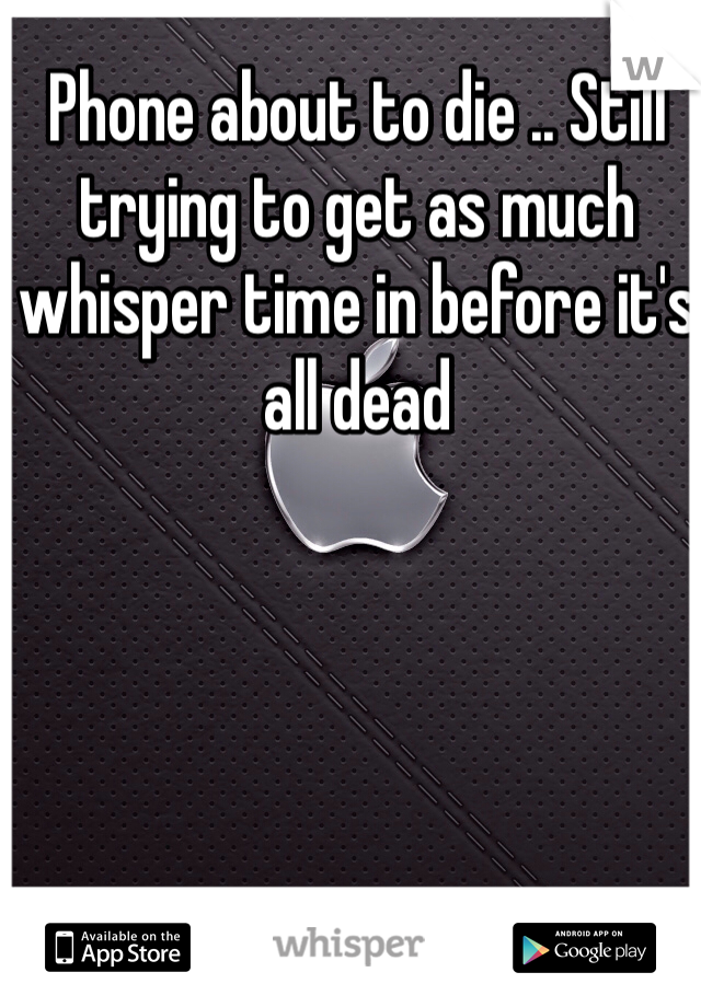Phone about to die .. Still trying to get as much whisper time in before it's all dead