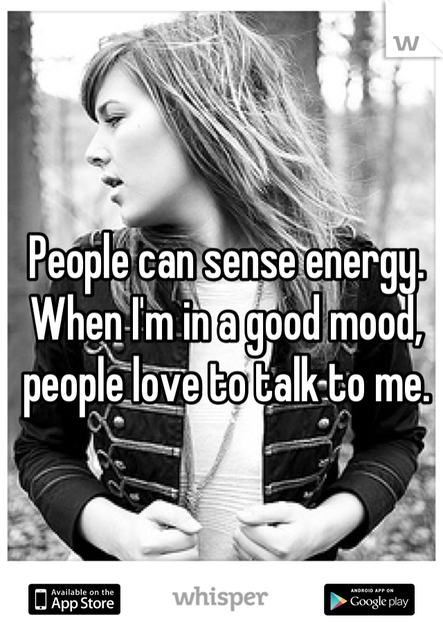 People can sense energy. When I'm in a good mood, people love to talk to me.