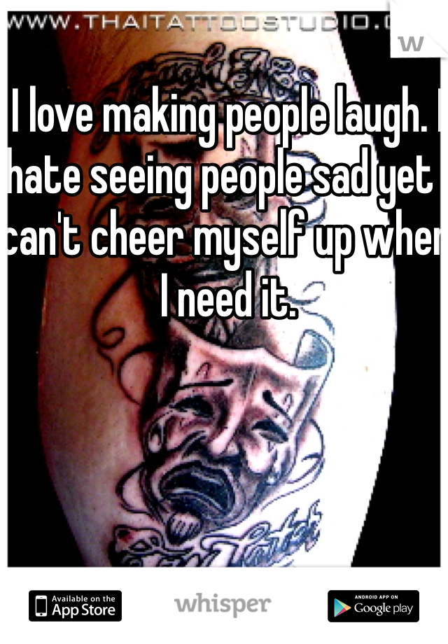 I love making people laugh. I hate seeing people sad yet I can't cheer myself up when I need it.