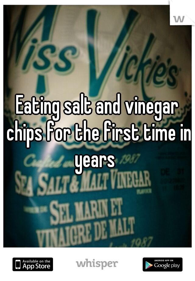Eating salt and vinegar chips for the first time in years