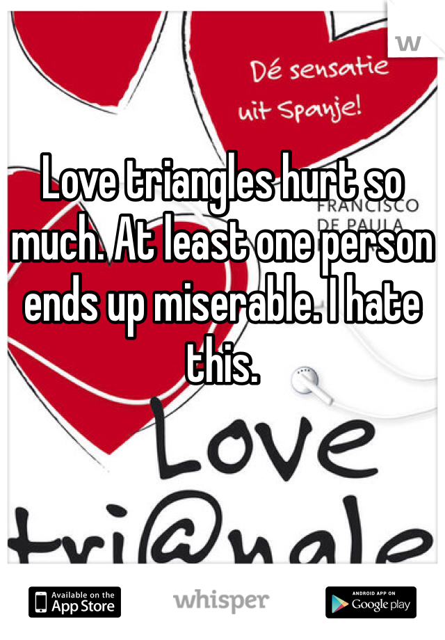 Love triangles hurt so much. At least one person ends up miserable. I hate this.