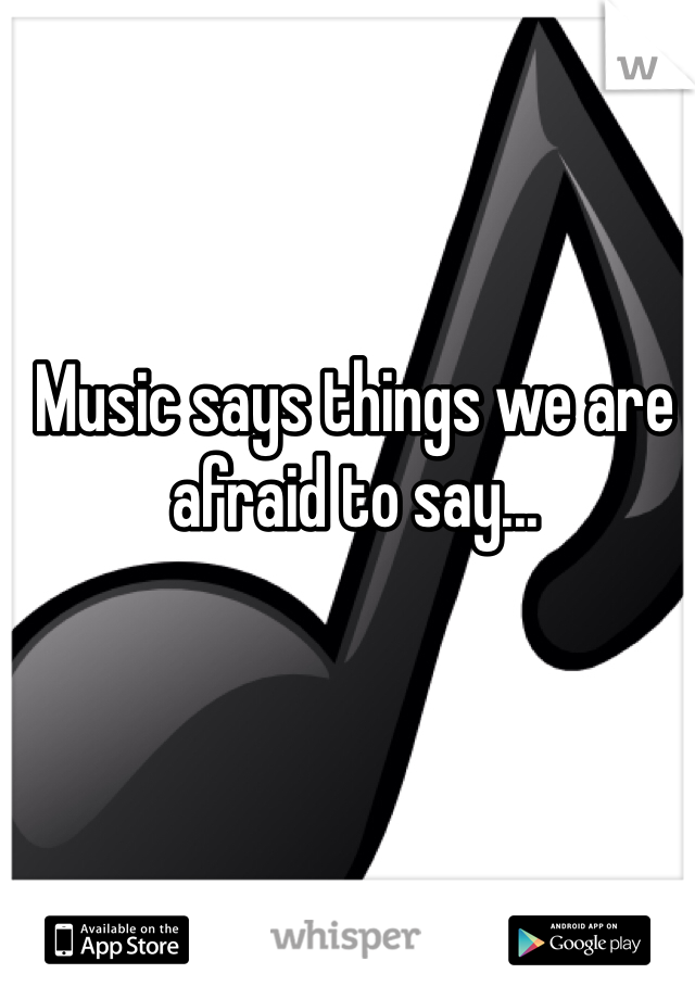 Music says things we are afraid to say...