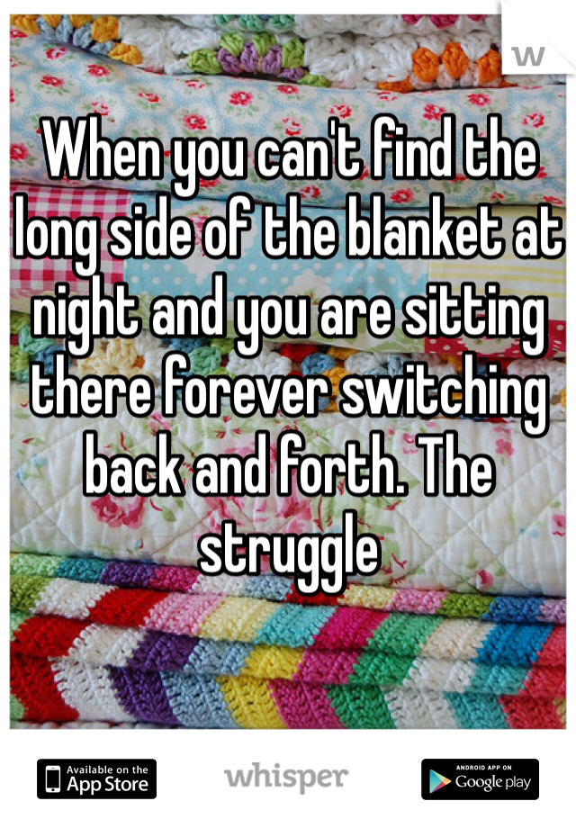 When you can't find the long side of the blanket at night and you are sitting there forever switching back and forth. The struggle