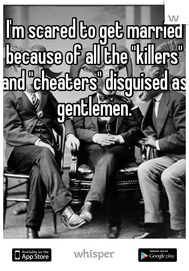 "I'm scared to get married because of all the ""killers"" and ""cheaters"" disguised as gentlemen."