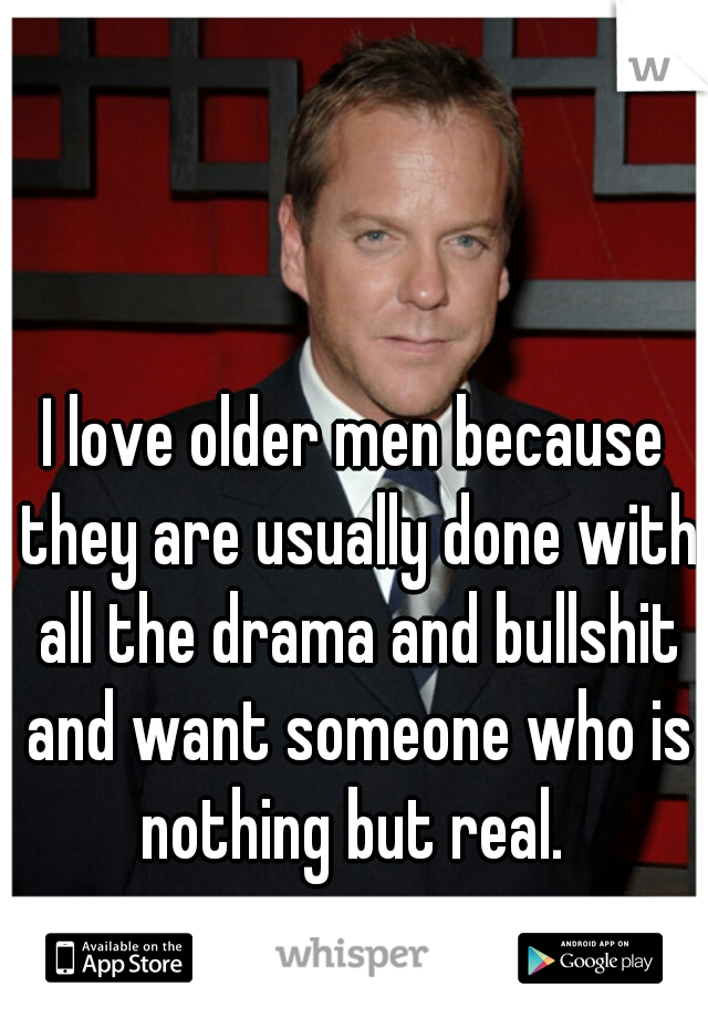 I love older men because they are usually done with all the drama and bullshit and want someone who is nothing but real.