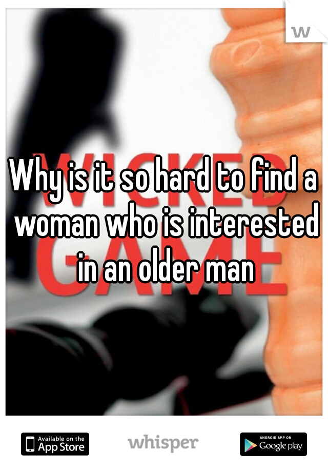 Why is it so hard to find a woman who is interested in an older man
