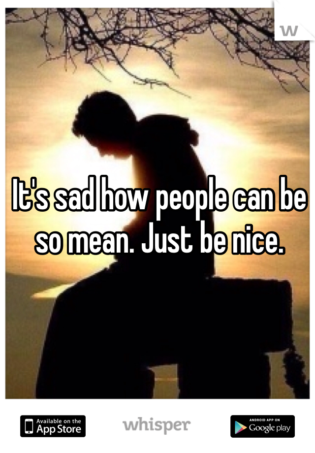 It's sad how people can be so mean. Just be nice.