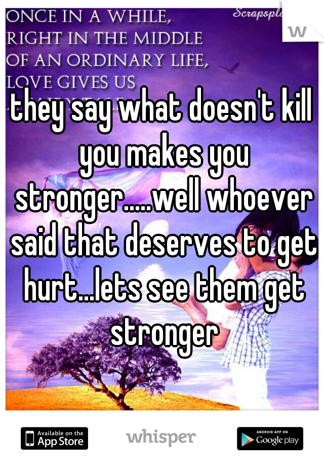 they say what doesn't kill you makes you stronger.....well whoever said that deserves to get hurt...lets see them get stronger