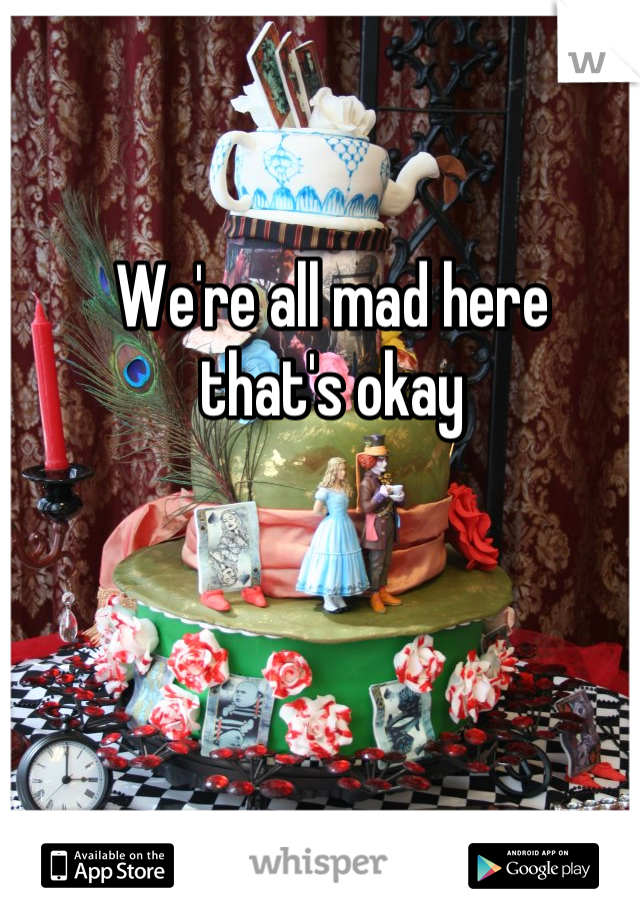 We're all mad here   that's okay