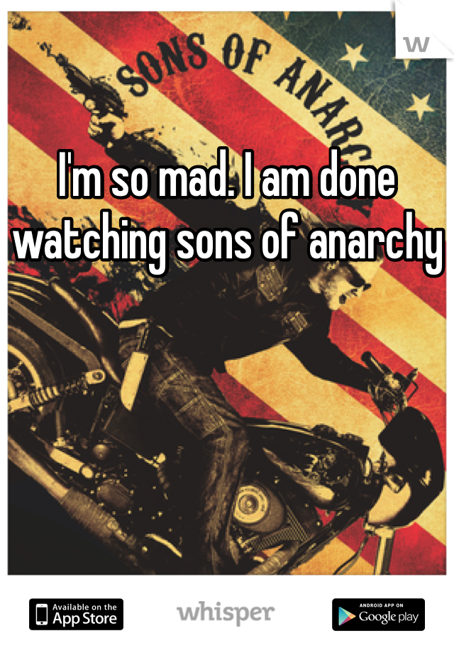 I'm so mad. I am done watching sons of anarchy