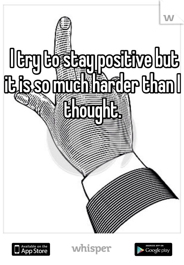 I try to stay positive but it is so much harder than I thought.