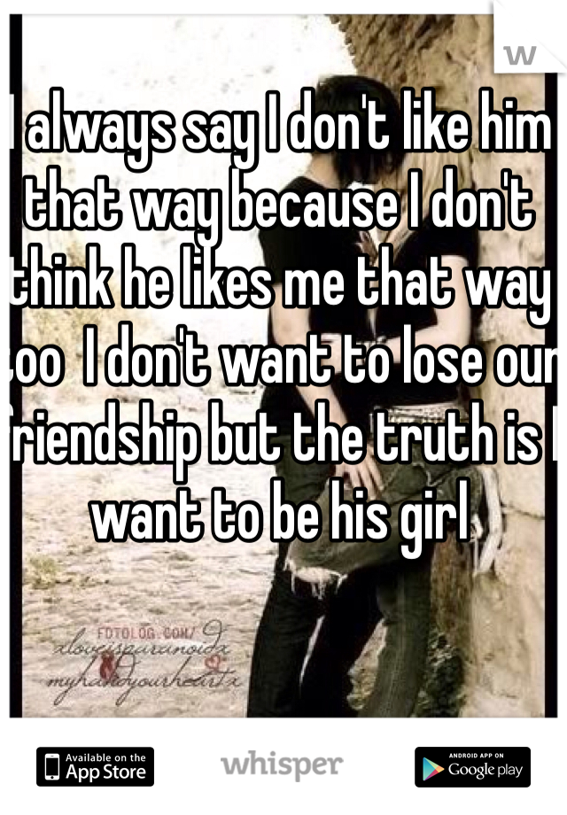 I always say I don't like him that way because I don't think he likes me that way too  I don't want to lose our friendship but the truth is I want to be his girl